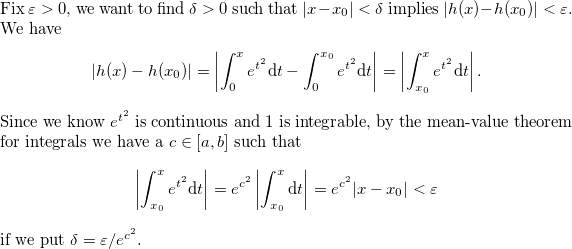 Fix $\varepsilon>0$, we want to find $\delta>0$ such that $|x-x_0|<\delta$ implies $|h(x)-h(x_0)|<\varepsilon$. We have \[ \left|h(x)-h(x_0)\right|= \left|\int_0^x e^{t^2}\mathrm{d}t - \int_0^{x_0} e^{t^2}\mathrm{d}t\right|=\left|\int_{x_0}^x e^{t^2}\mathrm{d}t\right|. \] Since we know $e^{t^2}$ is continuous and $1$ is integrable, by the mean-value theorem for integrals we have a $c\in[a,b]$ such that \[ \left|\int_{x_0}^x e^{t^2}\mathrm{d}t\right| = e^{c^2}\left|\int_{x_0}^x\mathrm{d}t\right| = e^{c^2}|x-x_0| < \varepsilon \] if we put $\delta = \varepsilon/e^{c^2}$.